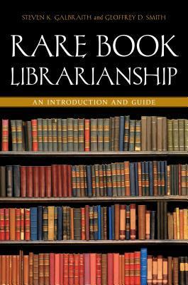 Rare Book Librarianship by Steven K. Galibraith and Geoffrey D. Smith