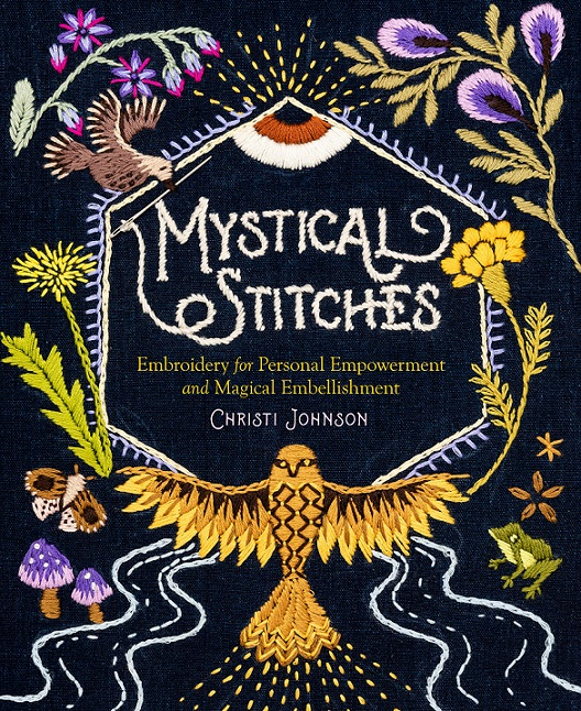 Mystical Stitches: Embroidery for Personal Empowerment and Magical Embellishment by Christi Johnson