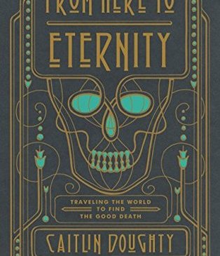 Cover for From Here to Eternity: Traveling the World to Find the Good Death by Caitlin Doughty