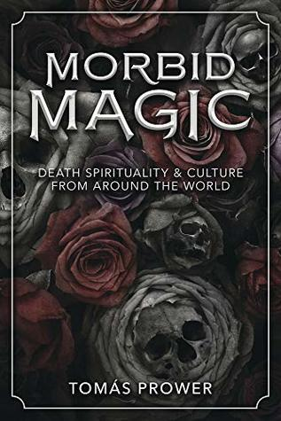 Morbid Magic: Death Spirituality and Culture from Around the World by Tomas Prower